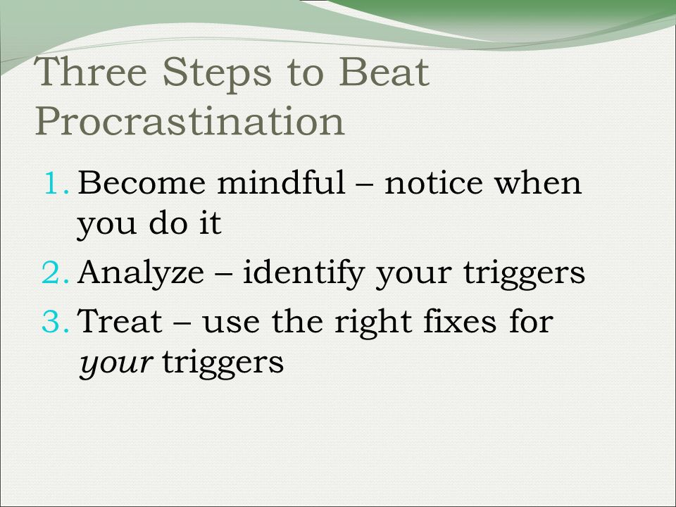 Three Steps to Beat Procrastination 1. Become mindful – notice when you do it 2.