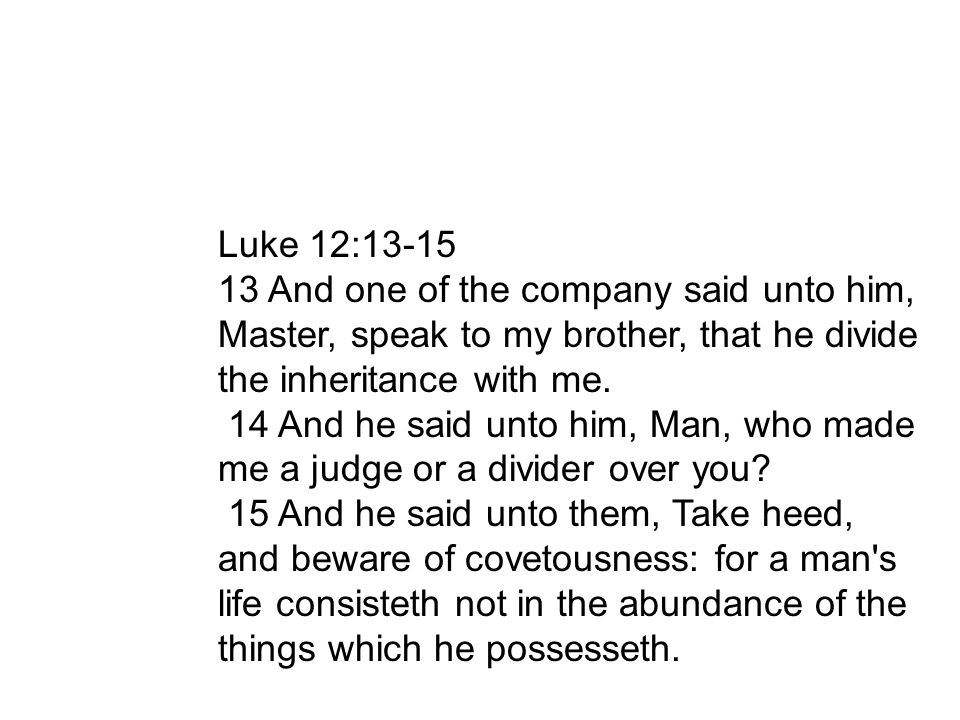 Luke 12: And one of the company said unto him, Master, speak to my brother, that he divide the inheritance with me.