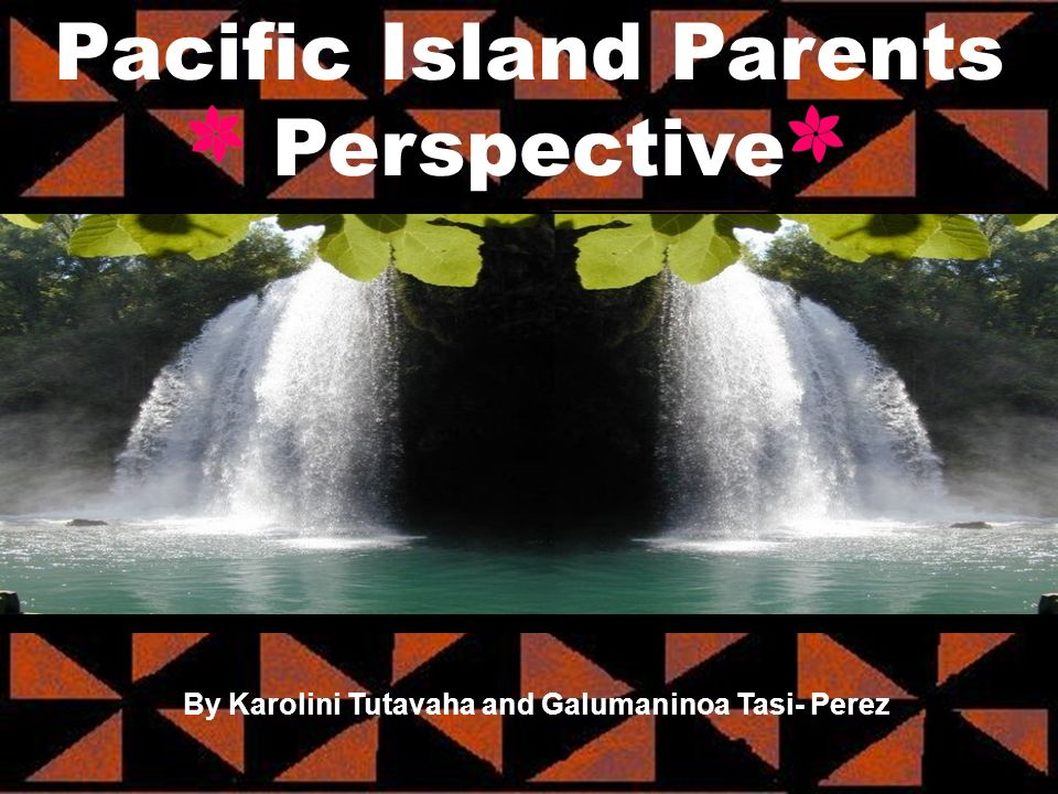 Pacific Island Parents Perspective By Karolini Tutavaha and Galumaninoa Tasi- Perez