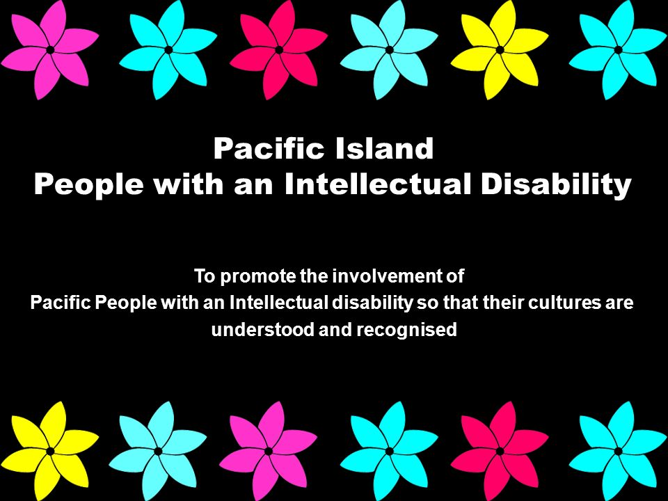Pacific Island People with an Intellectual Disability To promote the involvement of Pacific People with an Intellectual disability so that their cultures are understood and recognised