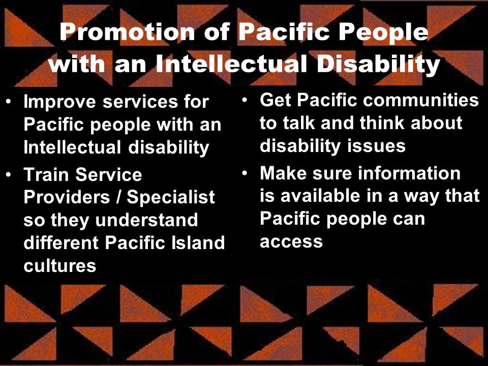 Improve services for Pacific people with an Intellectual disability Train Service Providers / Specialist so they understand different Pacific Island cultures Get Pacific communities to talk and think about disability issues Make sure information is available in a way that Pacific people can access Promotion of Pacific People with an Intellectual Disability
