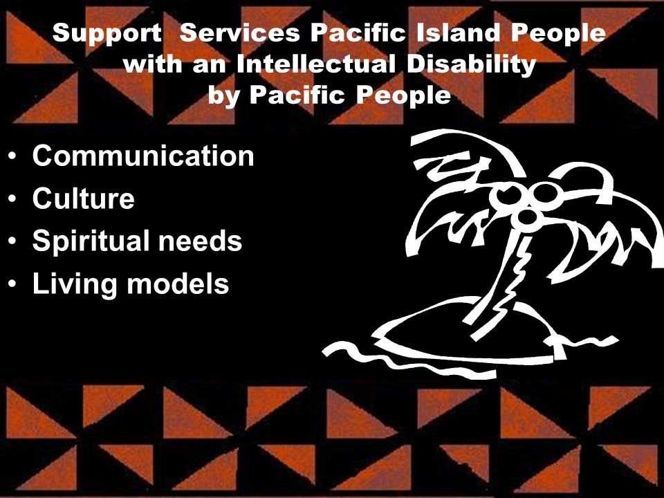 Communication Culture Spiritual needs Living models Support Services Pacific Island People with an Intellectual Disability by Pacific People