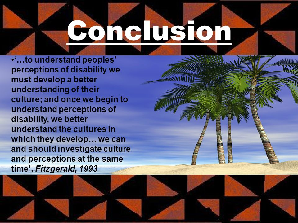 Conclusion …to understand peoples perceptions of disability we must develop a better understanding of their culture; and once we begin to understand perceptions of disability, we better understand the cultures in which they develop… we can and should investigate culture and perceptions at the same time.