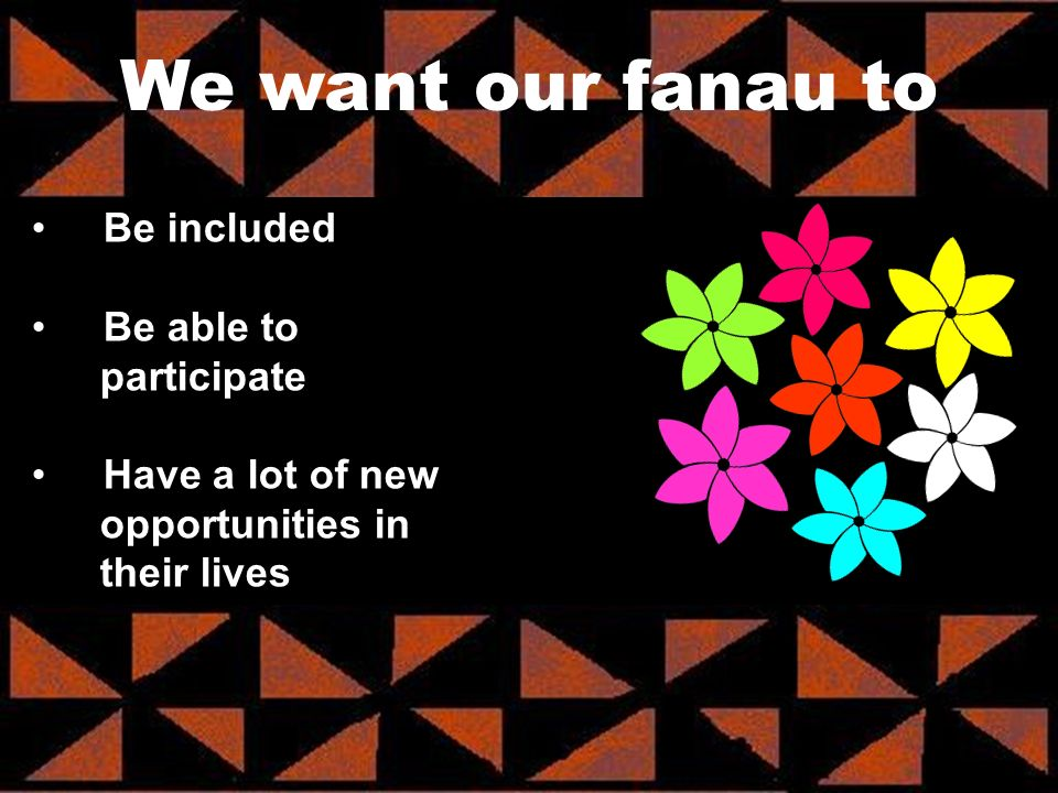 We want our fanau to Be included Be able to participate Have a lot of new opportunities in their lives