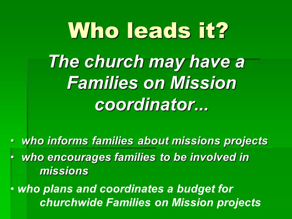 Who leads it. The church may have a Families on Mission coordinator...