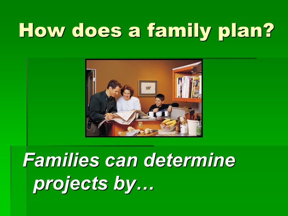 How does a family plan Families can determine projects by…