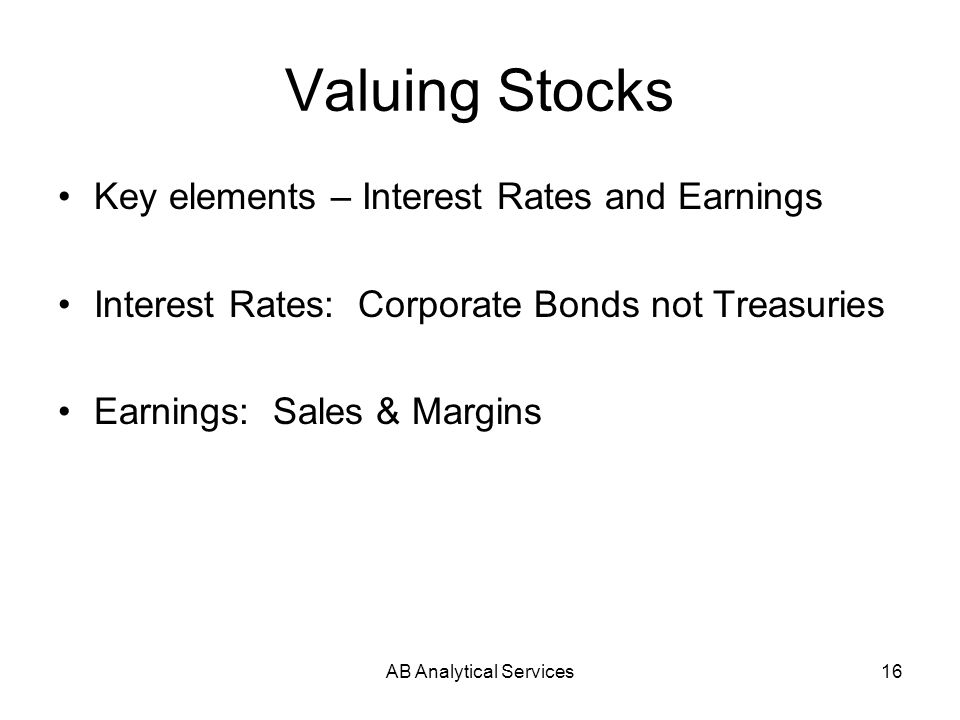 AB Analytical Services16 Valuing Stocks Key elements – Interest Rates and Earnings Interest Rates: Corporate Bonds not Treasuries Earnings: Sales & Margins