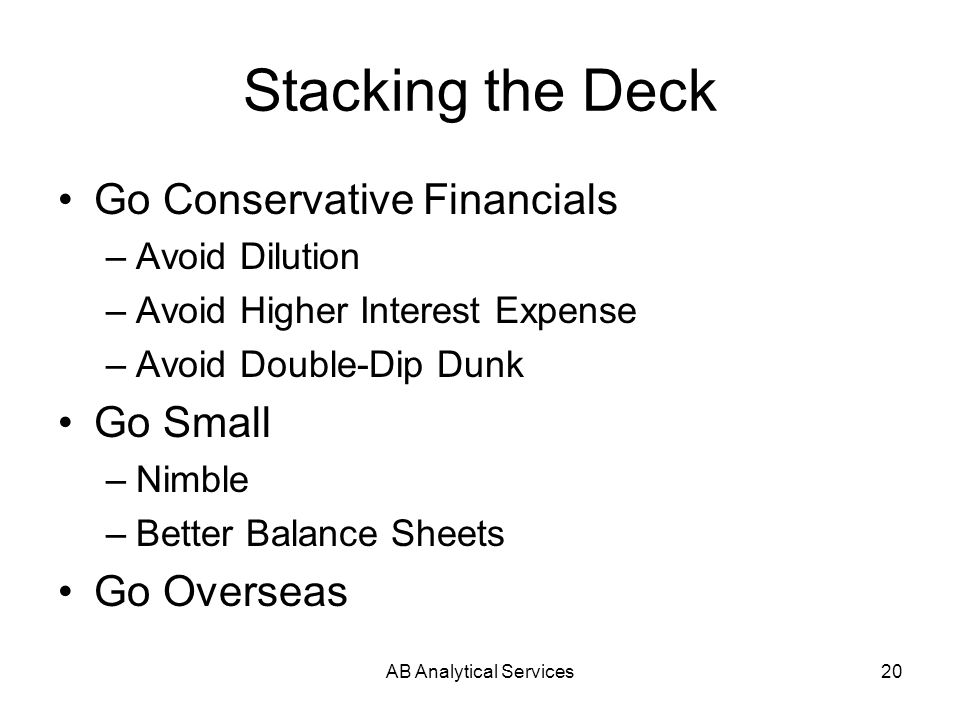 AB Analytical Services20 Stacking the Deck Go Conservative Financials –Avoid Dilution –Avoid Higher Interest Expense –Avoid Double-Dip Dunk Go Small –Nimble –Better Balance Sheets Go Overseas
