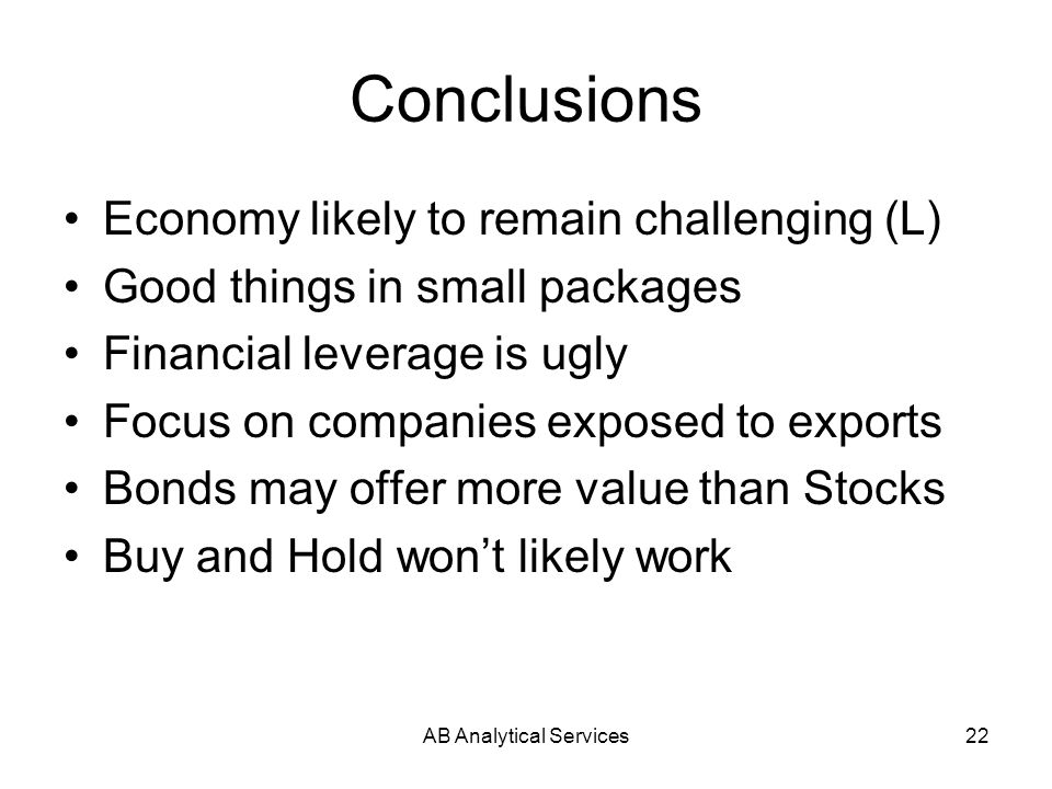 AB Analytical Services22 Conclusions Economy likely to remain challenging (L) Good things in small packages Financial leverage is ugly Focus on companies exposed to exports Bonds may offer more value than Stocks Buy and Hold wont likely work