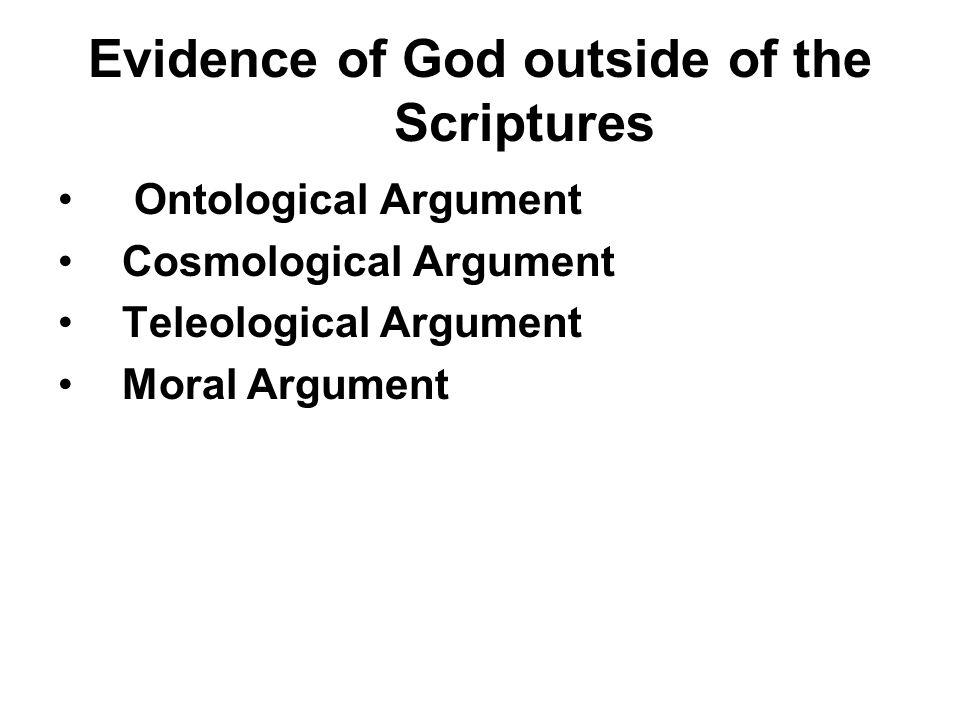 Evidence of God outside of the Scriptures Ontological Argument Cosmological Argument Teleological Argument Moral Argument