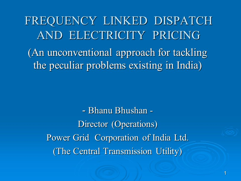 1 FREQUENCY LINKED DISPATCH AND ELECTRICITY PRICING (An unconventional approach for tackling the peculiar problems existing in India) - Bhanu Bhushan - Director (Operations) Power Grid Corporation of India Ltd.