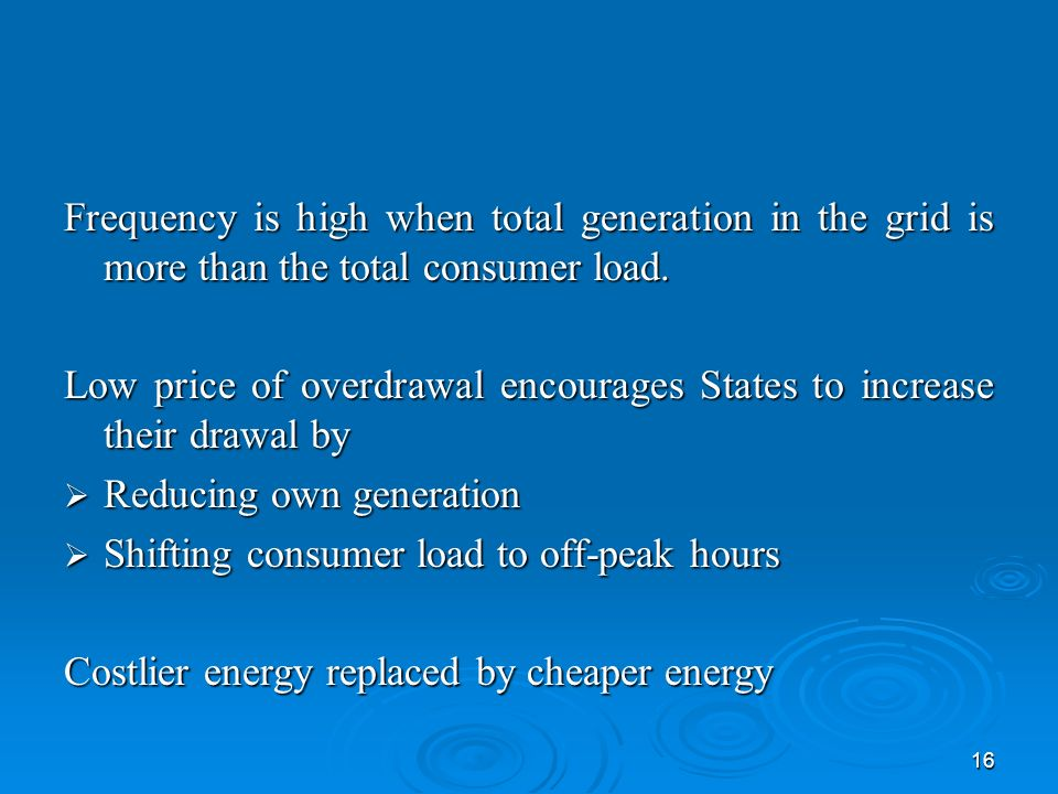 16 Frequency is high when total generation in the grid is more than the total consumer load.