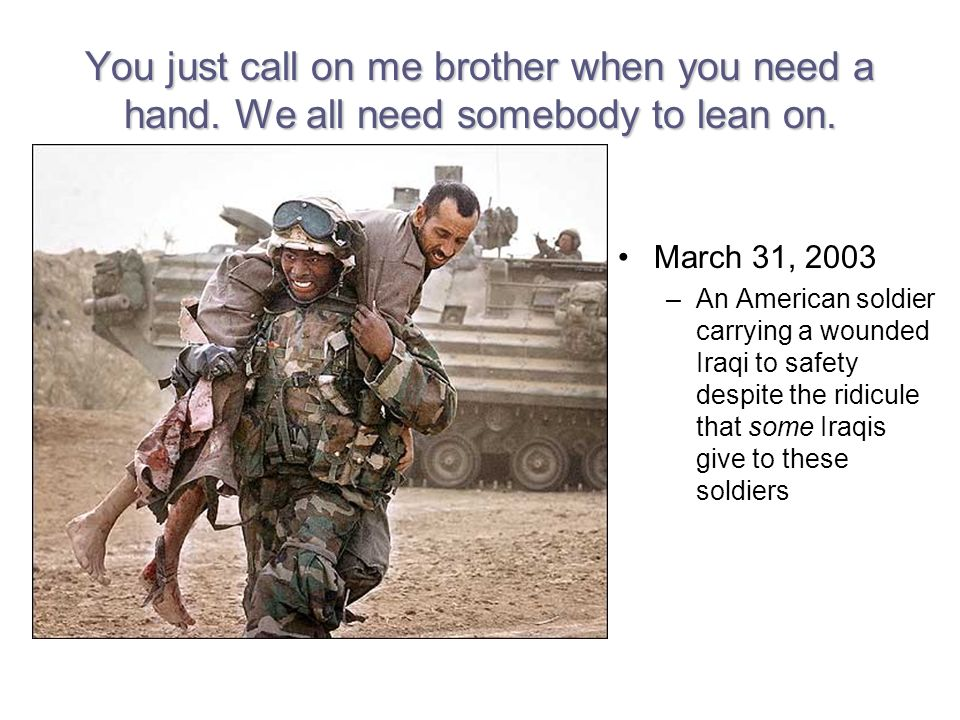 You just call on me brother when you need a hand. We all need somebody to lean on.