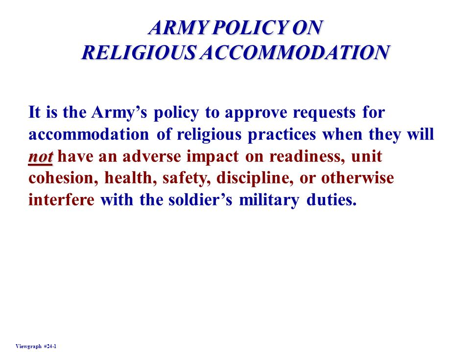 ARMY POLICY ON RELIGIOUS ACCOMMODATION Viewgraph #24-1 not It is the Armys policy to approve requests for accommodation of religious practices when they will not have an adverse impact on readiness, unit cohesion, health, safety, discipline, or otherwise interfere with the soldiers military duties.