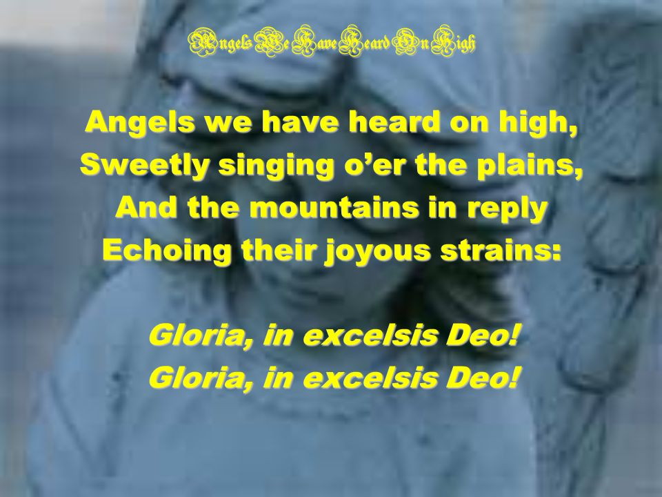 Angels We Have Heard On High Angels we have heard on high, Sweetly singing oer the plains, And the mountains in reply Echoing their joyous strains: Gloria, in excelsis Deo!