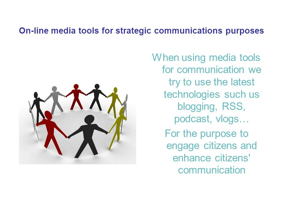 On-line media tools for strategic communications purposes When using media tools for communication we try to use the latest technologies such us blogging, RSS, podcast, vlogs… For the purpose to engage citizens and enhance citizens communication