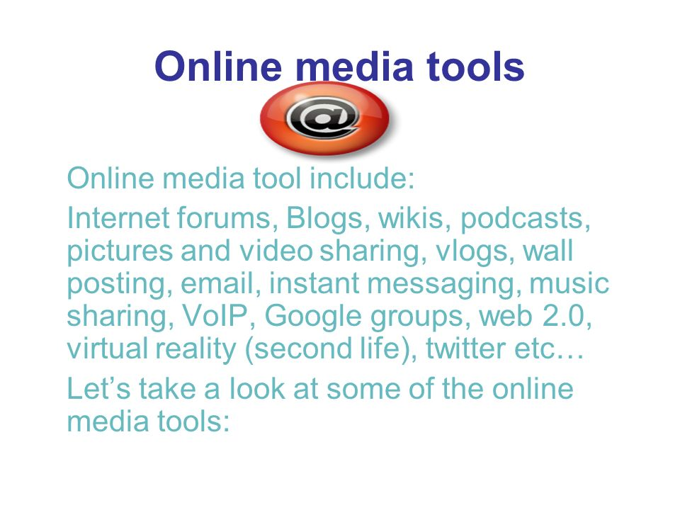 Online media tools Online media tool include: Internet forums, Blogs, wikis, podcasts, pictures and video sharing, vlogs, wall posting,  , instant messaging, music sharing, VoIP, Google groups, web 2.0, virtual reality (second life), twitter etc… Lets take a look at some of the online media tools: