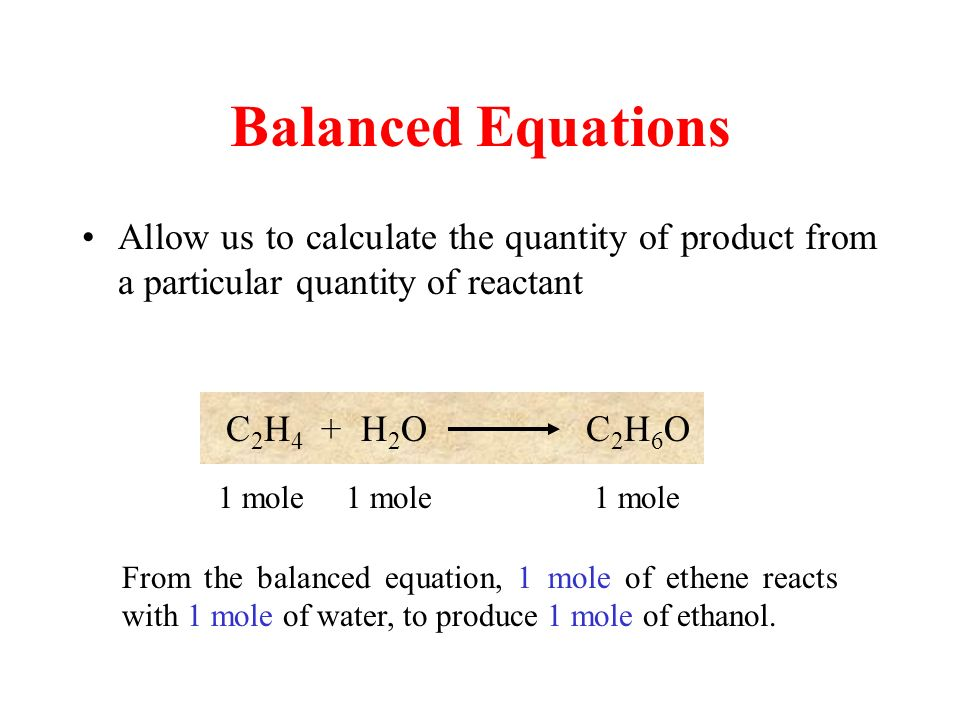Balanced Equations Allow us to calculate the quantity of product from a particular quantity of reactant C 2 H 4 + H 2 O C 2 H 6 O 1 mole From the balanced equation, 1 mole of ethene reacts with 1 mole of water, to produce 1 mole of ethanol.
