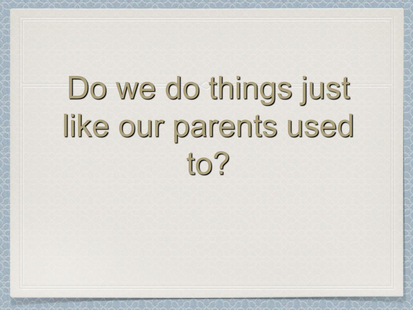Do we do things just like our parents used to