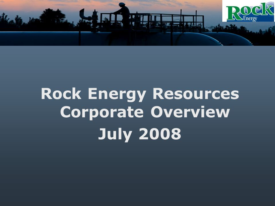Rock Energy Resources Corporate Overview July 2008