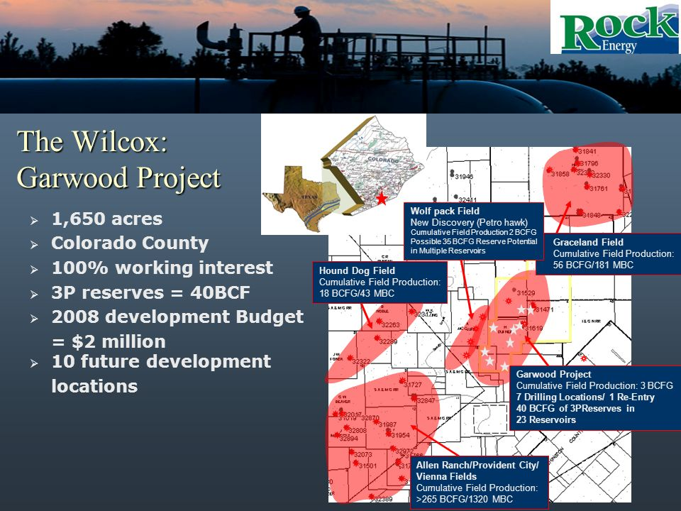 The Wilcox: Garwood Project 1,650 acres Colorado County 100% working interest 3P reserves = 40BCF 2008 development Budget = $2 million 10 future development locations Graceland Field Cumulative Field Production: 56 BCFG/181 MBC Hound Dog Field Cumulative Field Production: 18 BCFG/43 MBC Wolf pack Field New Discovery (Petro hawk) Cumulative Field Production 2 BCFG Possible 35 BCFG Reserve Potential in Multiple Reservoirs Garwood Project Cumulative Field Production: 3 BCFG 7 Drilling Locations/ 1 Re-Entry 40 BCFG of 3PReserves in 23 Reservoirs Allen Ranch/Provident City/ Vienna Fields Cumulative Field Production: >265 BCFG/1320 MBC