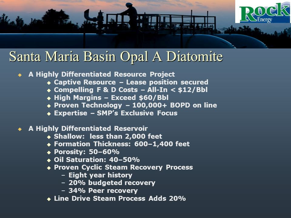 Santa Maria Basin Opal A Diatomite A Highly Differentiated Resource Project Captive Resource – Lease position secured Compelling F & D Costs – All-In < $12/Bbl High Margins – Exceed $60/Bbl Proven Technology – 100,000+ BOPD on line Expertise – SMPs Exclusive Focus A Highly Differentiated Reservoir Shallow: less than 2,000 feet Formation Thickness: 600–1,400 feet Porosity: 50–60% Oil Saturation: 40–50% Proven Cyclic Steam Recovery Process –Eight year history –20% budgeted recovery –34% Peer recovery Line Drive Steam Process Adds 20%
