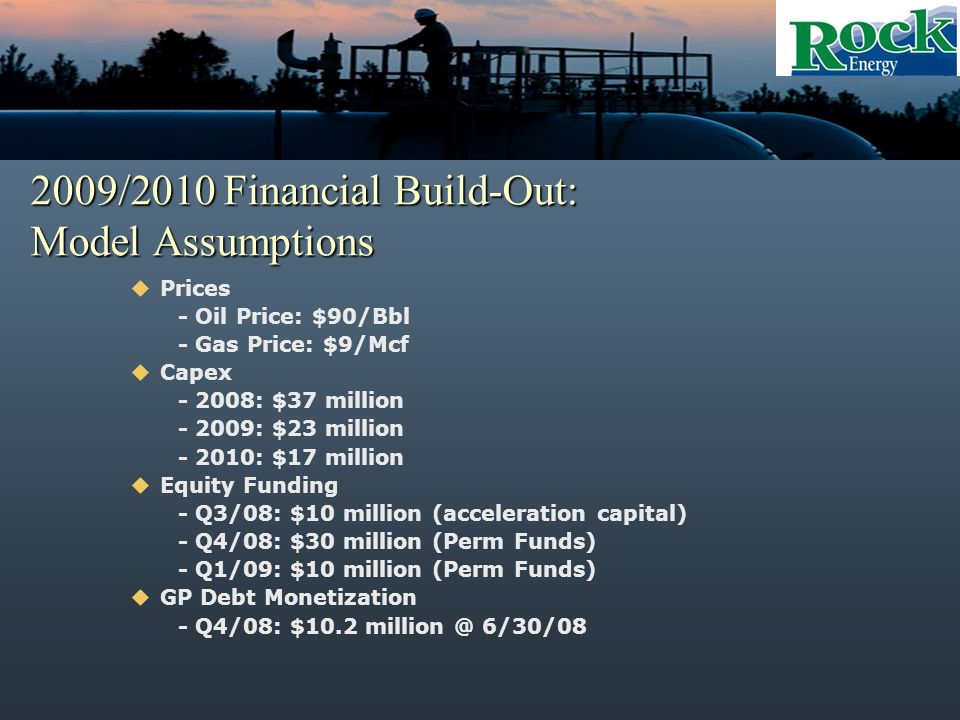 2009/2010 Financial Build-Out: Model Assumptions Prices - Oil Price: $90/Bbl - Gas Price: $9/Mcf Capex - 2008: $37 million - 2009: $23 million - 2010: $17 million Equity Funding - Q3/08: $10 million (acceleration capital) - Q4/08: $30 million (Perm Funds) - Q1/09: $10 million (Perm Funds) GP Debt Monetization - Q4/08: $10.2 million @ 6/30/08