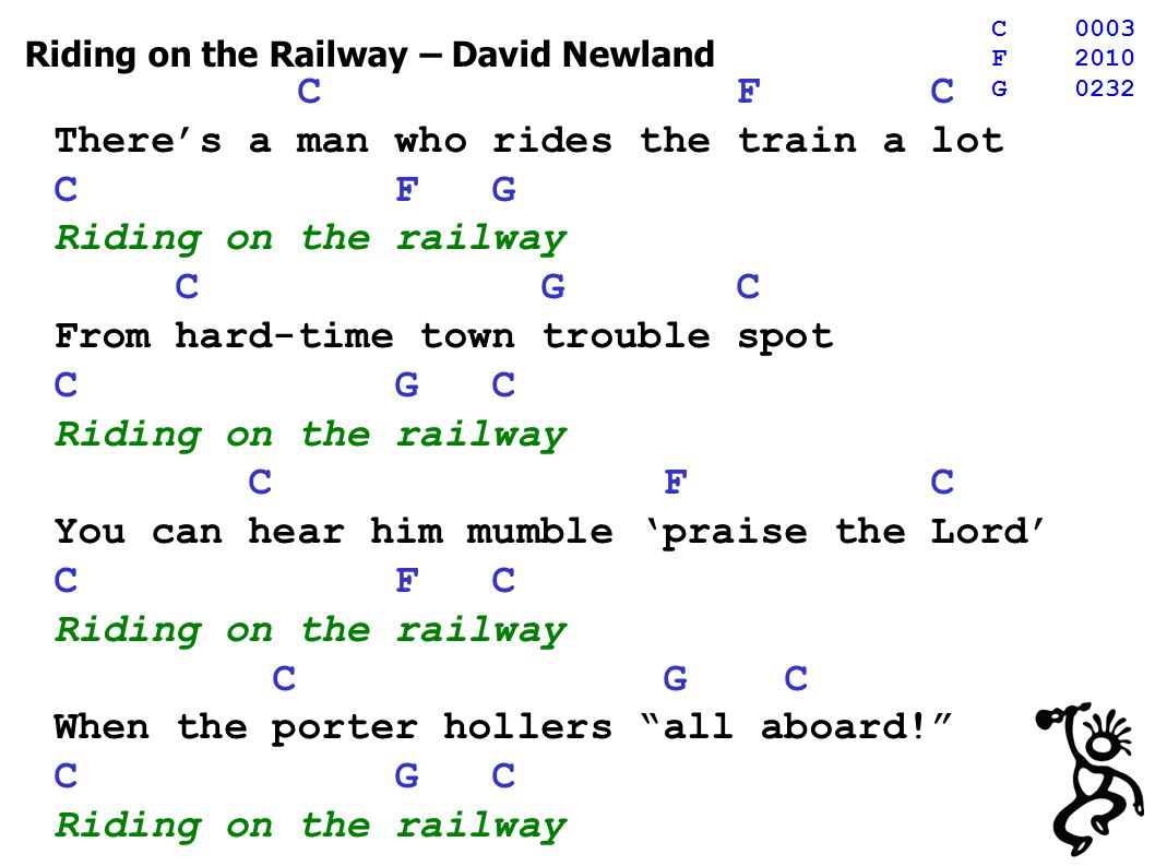 Riding on the Railway – David Newland C F C Theres a man who rides the train a lot C F G Riding on the railway C G C From hard-time town trouble spot C G C Riding on the railway C F C You can hear him mumble praise the Lord C F C Riding on the railway C G C When the porter hollers all aboard.