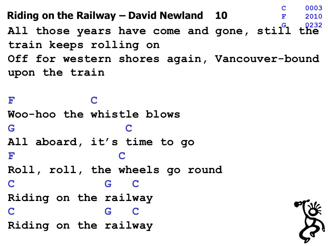 Riding on the Railway – David Newland 10 All those years have come and gone, still the train keeps rolling on Off for western shores again, Vancouver-bound upon the train F C Woo-hoo the whistle blows G C All aboard, its time to go F C Roll, roll, the wheels go round C G C Riding on the railway C G C Riding on the railway C0003 F2010 G0232