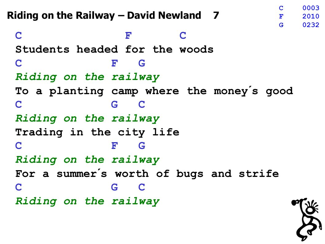 Riding on the Railway – David Newland 7 C F C Students headed for the woods C F G Riding on the railway To a planting camp where the money´s good C G C Riding on the railway Trading in the city life C F G Riding on the railway For a summer´s worth of bugs and strife C G C Riding on the railway C0003 F2010 G0232