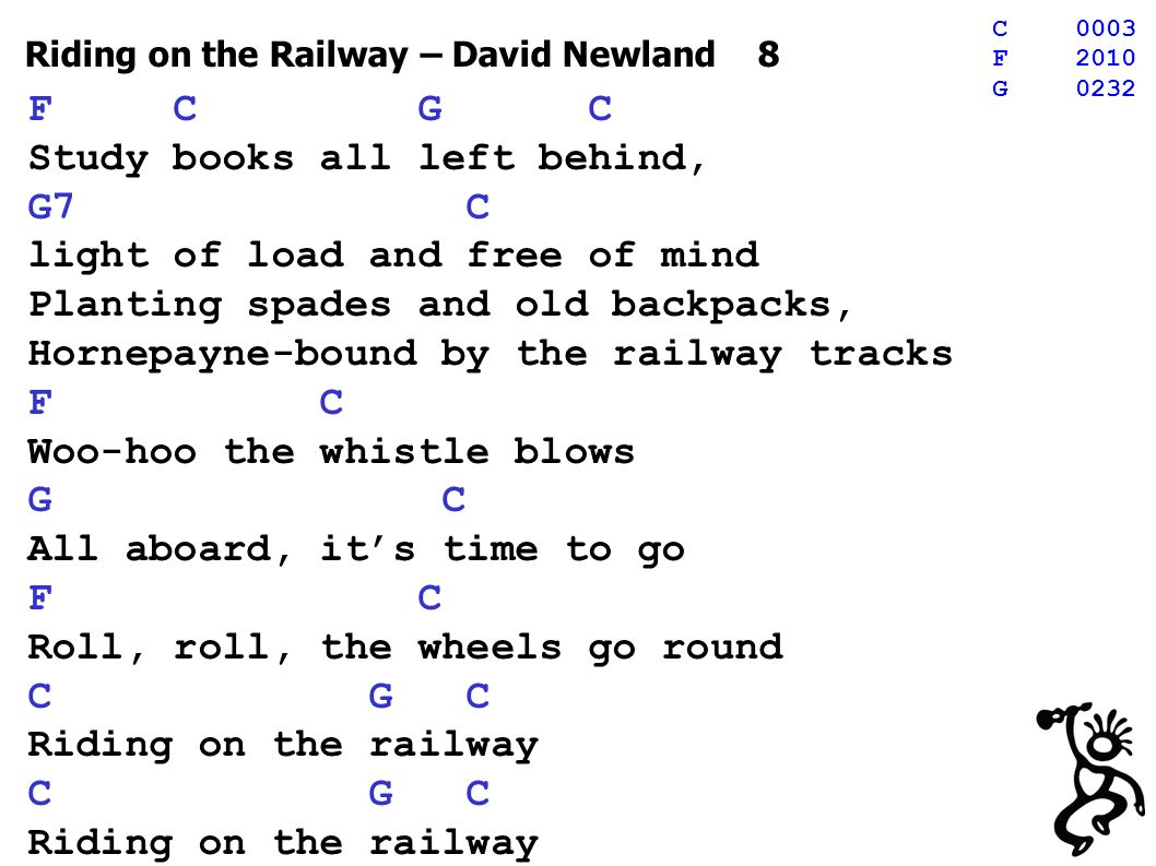 Riding on the Railway – David Newland 8 F C G C Study books all left behind, G7 C light of load and free of mind Planting spades and old backpacks, Hornepayne-bound by the railway tracks F C Woo-hoo the whistle blows G C All aboard, its time to go F C Roll, roll, the wheels go round C G C Riding on the railway C G C Riding on the railway C0003 F2010 G0232