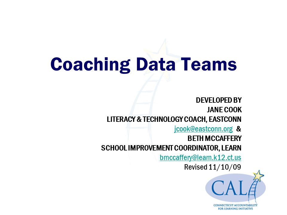 Coaching Data Teams DEVELOPED BY JANE COOK LITERACY & TECHNOLOGY COACH, EASTCONN & BETH MCCAFFERY SCHOOL IMPROVEMENT COORDINATOR, LEARN Revised 11/10/09