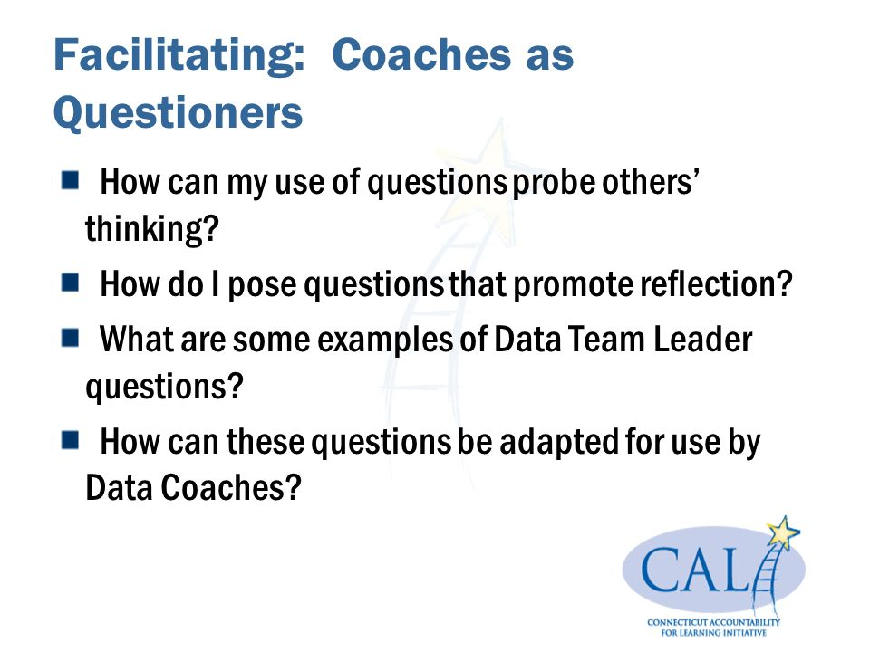 Facilitating: Coaches as Questioners How can my use of questions probe others thinking.