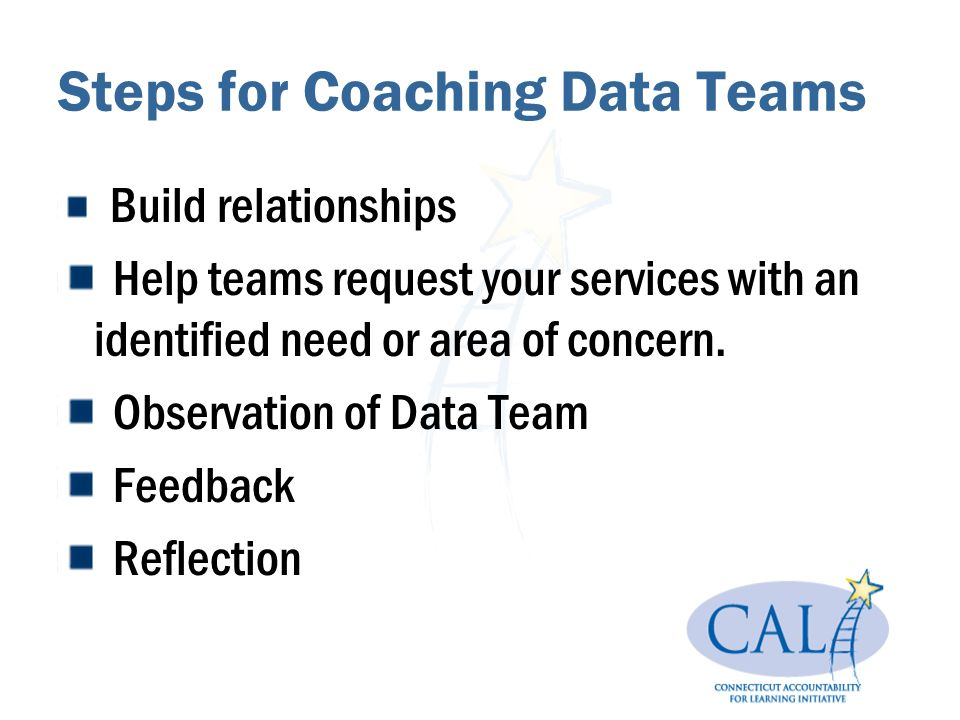 Steps for Coaching Data Teams Build relationships Help teams request your services with an identified need or area of concern.