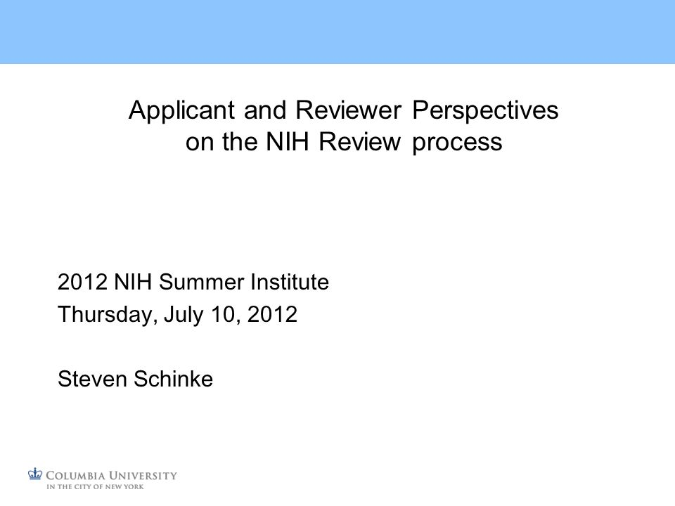 Applicant and Reviewer Perspectives on the NIH Review process 2012 NIH Summer Institute Thursday, July 10, 2012 Steven Schinke
