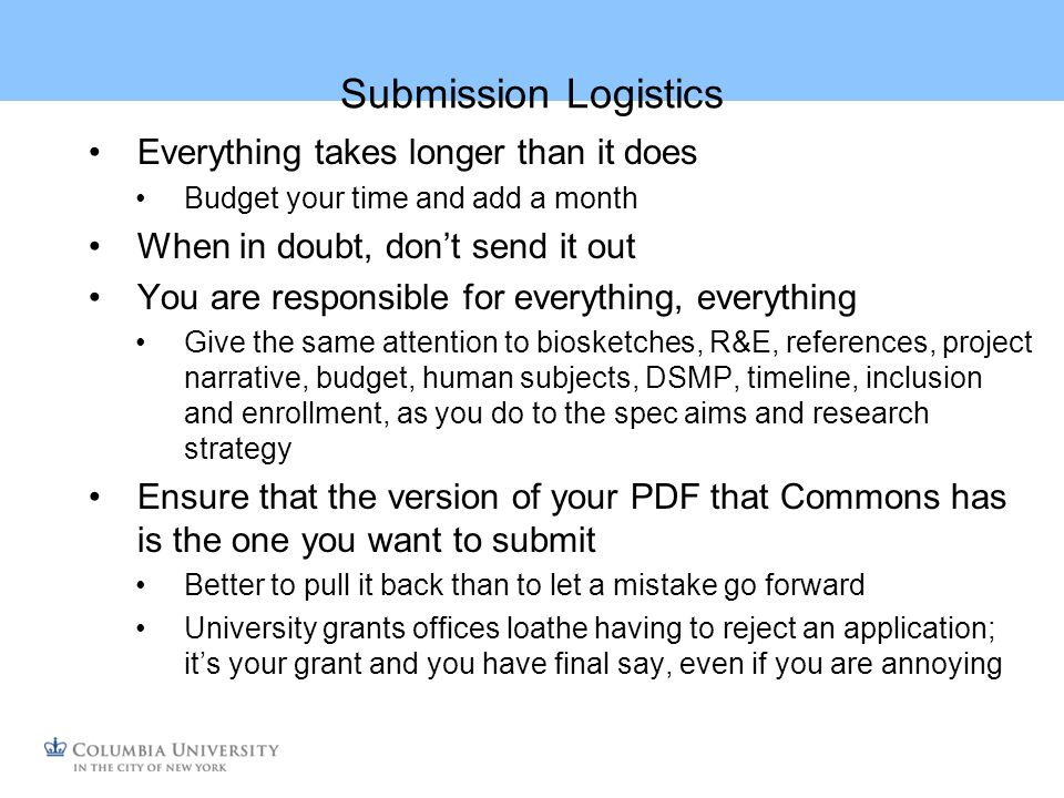Submission Logistics Everything takes longer than it does Budget your time and add a month When in doubt, dont send it out You are responsible for everything, everything Give the same attention to biosketches, R&E, references, project narrative, budget, human subjects, DSMP, timeline, inclusion and enrollment, as you do to the spec aims and research strategy Ensure that the version of your PDF that Commons has is the one you want to submit Better to pull it back than to let a mistake go forward University grants offices loathe having to reject an application; its your grant and you have final say, even if you are annoying