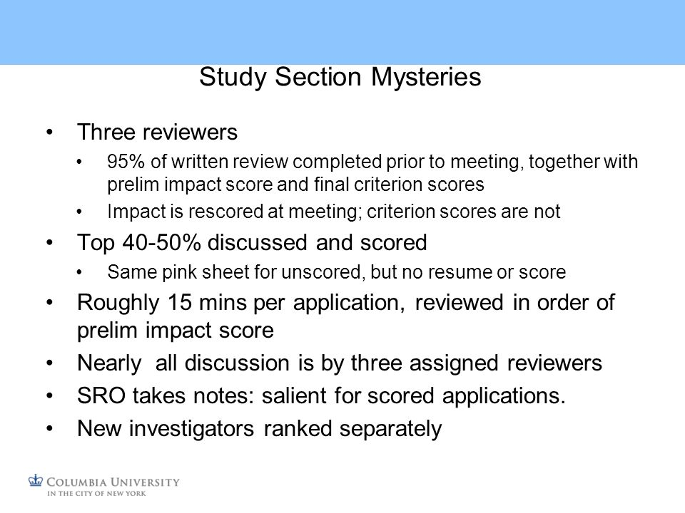Study Section Mysteries Three reviewers 95% of written review completed prior to meeting, together with prelim impact score and final criterion scores Impact is rescored at meeting; criterion scores are not Top 40-50% discussed and scored Same pink sheet for unscored, but no resume or score Roughly 15 mins per application, reviewed in order of prelim impact score Nearly all discussion is by three assigned reviewers SRO takes notes: salient for scored applications.