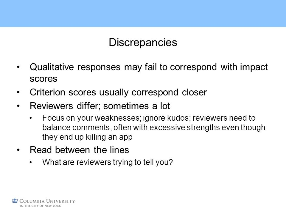 Discrepancies Qualitative responses may fail to correspond with impact scores Criterion scores usually correspond closer Reviewers differ; sometimes a lot Focus on your weaknesses; ignore kudos; reviewers need to balance comments, often with excessive strengths even though they end up killing an app Read between the lines What are reviewers trying to tell you