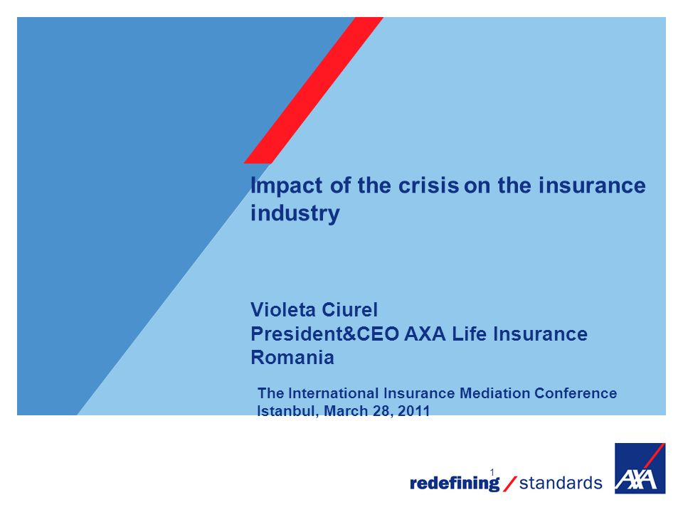 1 Impact of the crisis on the insurance industry Violeta Ciurel President&CEO AXA Life Insurance Romania The International Insurance Mediation Conference Istanbul, March 28, 2011