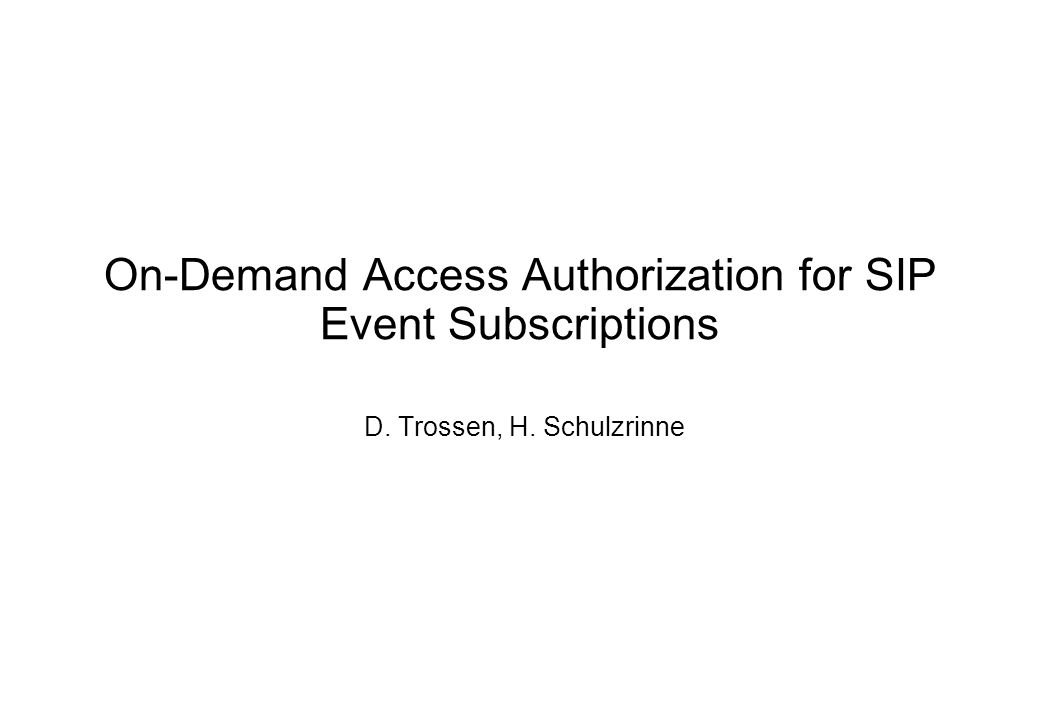 On-Demand Access Authorization for SIP Event Subscriptions D. Trossen, H. Schulzrinne