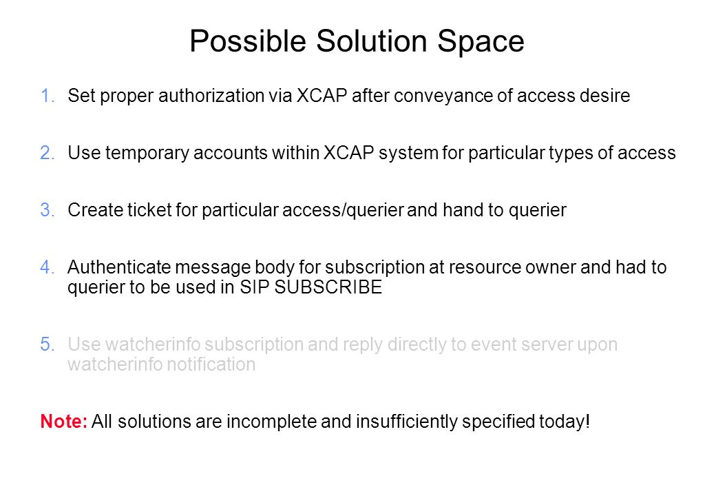 Possible Solution Space 1.Set proper authorization via XCAP after conveyance of access desire 2.Use temporary accounts within XCAP system for particular types of access 3.Create ticket for particular access/querier and hand to querier 4.Authenticate message body for subscription at resource owner and had to querier to be used in SIP SUBSCRIBE 5.Use watcherinfo subscription and reply directly to event server upon watcherinfo notification Note: All solutions are incomplete and insufficiently specified today!