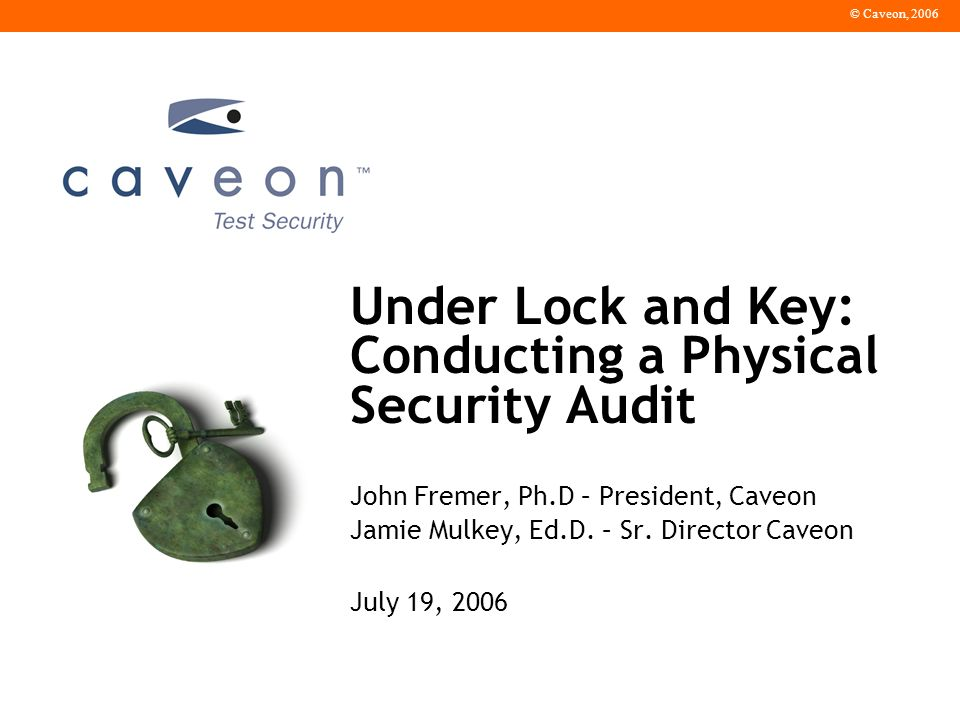 © Caveon, 2006 Under Lock and Key: Conducting a Physical Security Audit John Fremer, Ph.D – President, Caveon Jamie Mulkey, Ed.D.