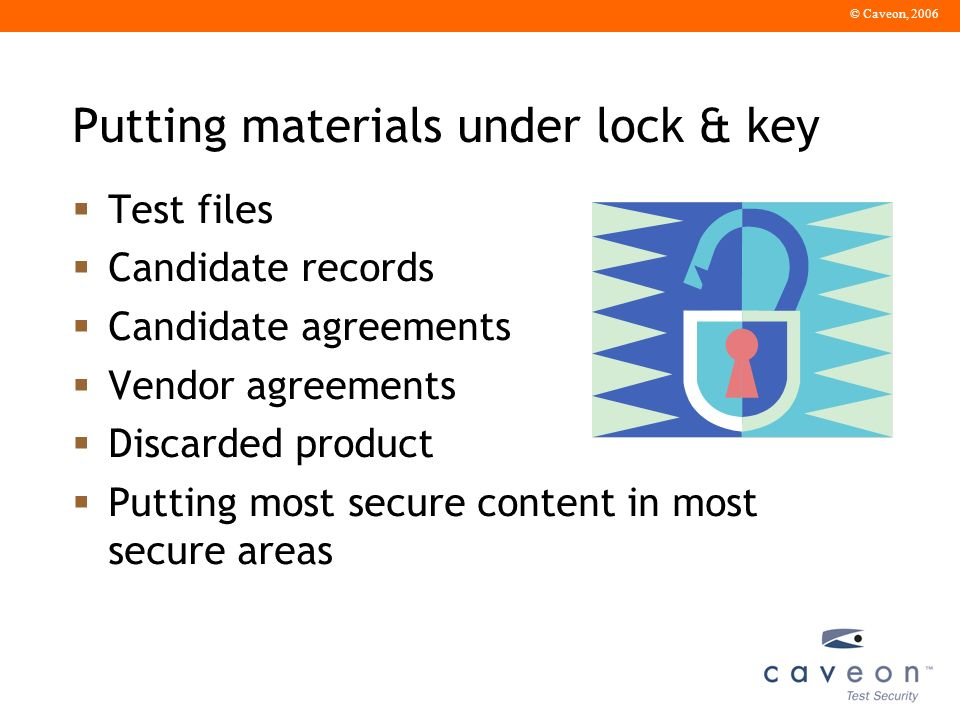 © Caveon, 2006 Putting materials under lock & key Test files Candidate records Candidate agreements Vendor agreements Discarded product Putting most secure content in most secure areas