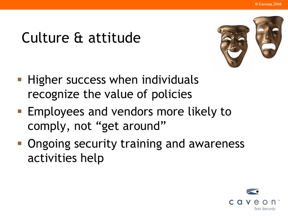© Caveon, 2006 Culture & attitude Higher success when individuals recognize the value of policies Employees and vendors more likely to comply, not get around Ongoing security training and awareness activities help