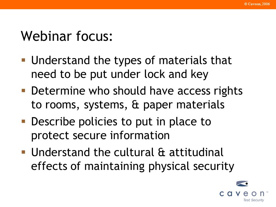 © Caveon, 2006 Webinar focus: Understand the types of materials that need to be put under lock and key Determine who should have access rights to rooms, systems, & paper materials Describe policies to put in place to protect secure information Understand the cultural & attitudinal effects of maintaining physical security