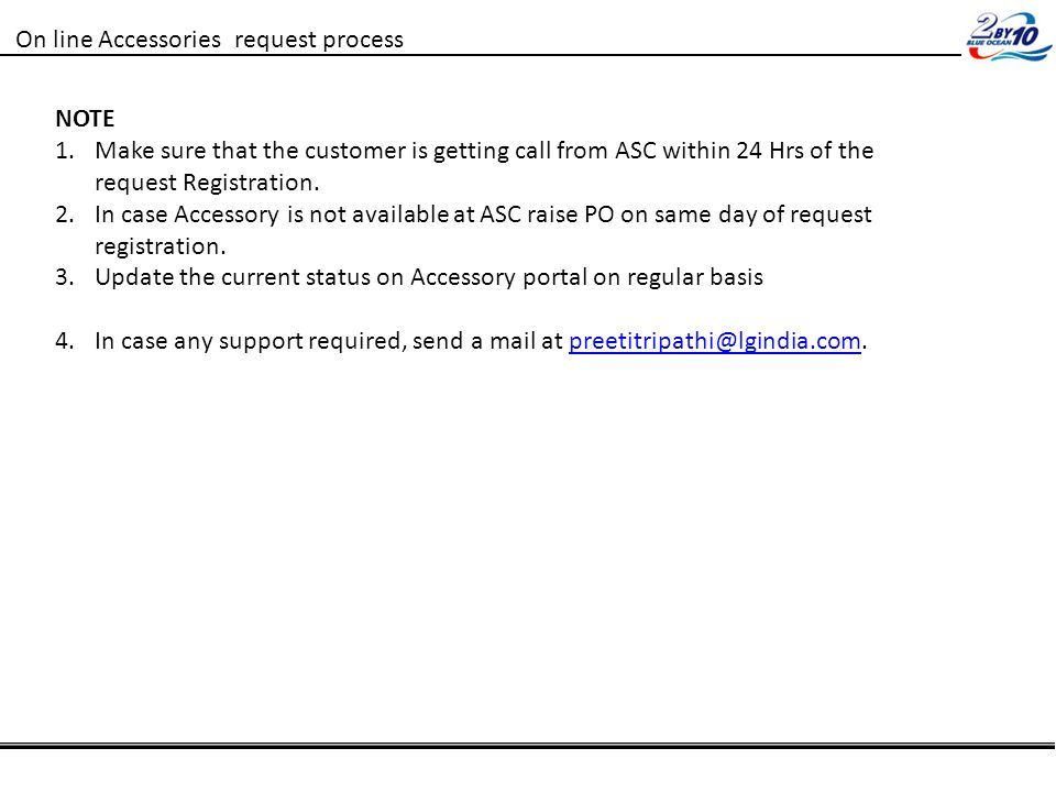 On line Accessories request process NOTE 1.Make sure that the customer is getting call from ASC within 24 Hrs of the request Registration.