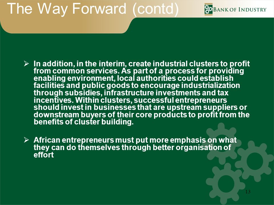 13 The Way Forward (contd) In addition, in the interim, create industrial clusters to profit from common services.