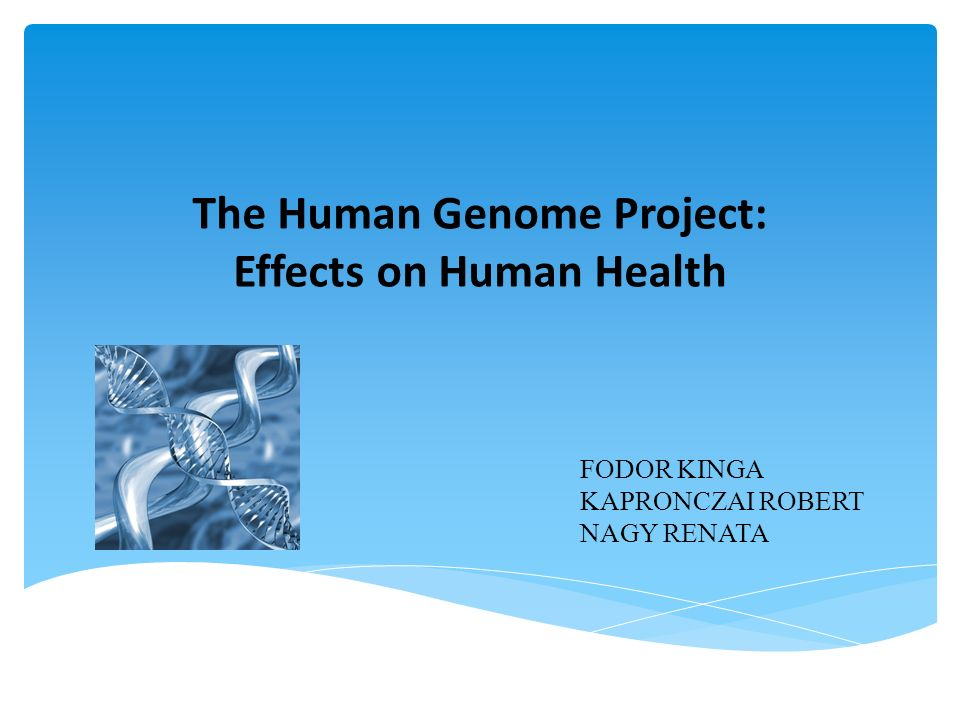 The Human Genome Project: Effects on Human Health FODOR KINGA KAPRONCZAI ROBERT NAGY RENATA
