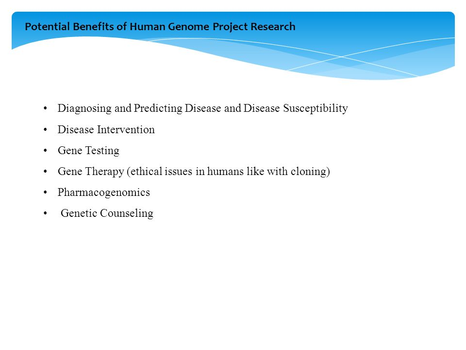 Potential Benefits of Human Genome Project Research Diagnosing and Predicting Disease and Disease Susceptibility Disease Intervention Gene Testing Gene Therapy (ethical issues in humans like with cloning) Pharmacogenomics Genetic Counseling