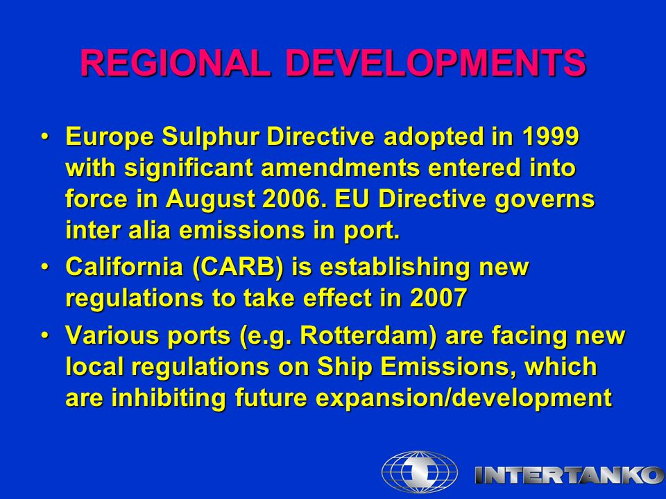 REGIONAL DEVELOPMENTS Europe Sulphur Directive adopted in 1999 with significant amendments entered into force in August 2006.